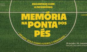Encontros com o Patrimônio – Memória na pontas dos pés: um bate-bola sobre futebol e identidade. Dia 25/07. Inscrições abertas.